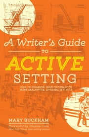 A Writer's Guide to Active Setting - How to Enhance Your Fiction with More Descriptive, Dynamic Settings ebook by Mary Buckham,Dianna Love