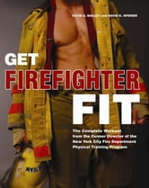 Get Firefighter Fit - The Complete Workout from the Former Director of the New York City Fire Department Physical Training ebook by Kevin S. Malley