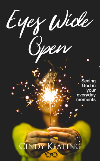 Eyes Wide Open - Seeing God In Your Everyday Moments ebook by Cindy Keating