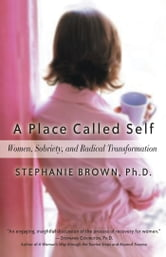 A Place Called Self - Women, Sobriety & Radical Transformation ebook by Stephanie Brown, Ph.D.