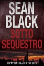 Sotto Sequestro - Serie di Ryan Lock 1 - Serie di Ryan Lock eBook by Sean Black