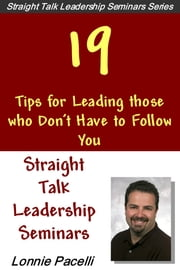 Straight Talk Leadership Seminars: 19 Tips For Leading Those Who Don't Have To Follow You ebook by Lonnie Pacelli