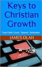 Keys to Christian Growth - Christian Faith Series, #2 ebook by James Olah