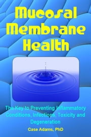 Mucosal Membrane Health - The Key to Preventing Inflammatory Conditions, Infections, Toxicity and Degeneration ebook by Case Adams Naturopath