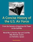 A Concise History of the U.S. Air Force: From the Genesis of American Air Power to the Gulf War, World War II, Nuclear Age and Cold War, Billy Mitchell, Foulois, von Richtofen, Spaatz ebook by Progressive Management