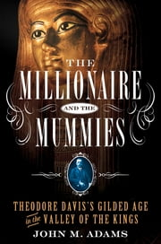The Millionaire and the Mummies - Theodore Davis's Gilded Age in the Valley of the Kings ebook by John M. Adams