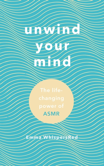 Unwind Your Mind - The life-changing power of ASMR eBook by Emma WhispersRed