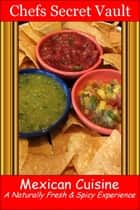 Mexican Cuisine: A Naturally Fresh & Spicy Experience ebook by Chefs Secret Vault