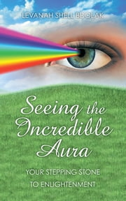 Seeing The Incredible Aura - Your Stepping Stone to Enlightenment ebook by Levanah Shell Bdolak