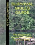 Survival Skills Guide: The Beginner's Guide to Outdoor Survival Skills ebook by Margaret Margaret McCauley