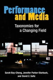 Performance and Media - Taxonomies for a Changing Field ebook by Sarah Bay-Cheng,Jennifer Parker-Starbuck,David Z. Saltz