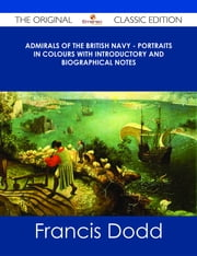 Admirals of the British Navy - Portraits in Colours with Introductory and Biographical Notes - The Original Classic Edition ebook by Francis Dodd