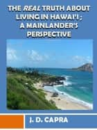 The Real Truth About Living in Hawaii; A Mainlander's Perspective ebook by J.D. Capra