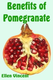 Benefits of Pomegranate ebook by Ellen Vincent