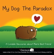 My Dog: The Paradox - A Lovable Discourse about Man's Best Friend ebook by Oatmeal, The,Inman, Matthew