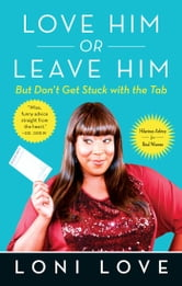 Love Him Or Leave Him, but Don't Get Stuck With the Tab - Hilarious Advice for Real Women ebook by Loni Love