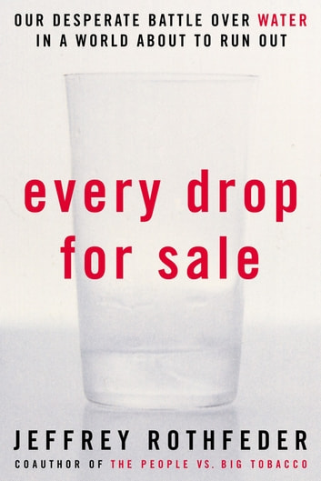 Every Drop for Sale - Our Desperate Battle Over Water in a World About to Run Out eBook by Jeffrey Rothfeder