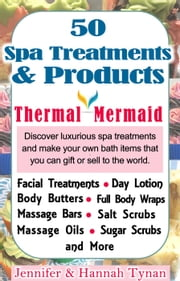 50 Spa Products and Treatments: A Soap & Spa Making Guide for Hobby or Business - Thermal Mermaid, #2 ebook by Jennifer Tynan,Hannah Tynan