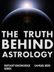 The Truth Behind Astrology - Instant Knowledge Series, #8 ebook by SAMUEL REED