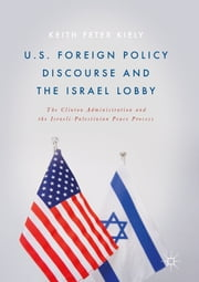 U.S. Foreign Policy Discourse and the Israel Lobby - The Clinton Administration and the Israeli-Palestinian Peace Process ebook by Keith Peter Kiely