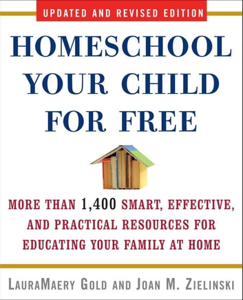 Homeschool Your Child for Free - More Than 1,400 Smart, Effective, and Practical Resources for Educating Your Family at Home ebook by LauraMaery Gold,Joan M. Zielinski