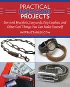 Practical Paracord Projects - Survival Bracelets, Lanyards, Dog Leashes, and Other Cool Things You Can Make Yourself ebook by Instructables.com