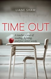 Time Out - A teacher's year of reading, fighting, and four-letter words ebook by Liane Shaw