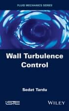 Wall Turbulence Control ebook by Sedat Tardu