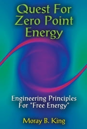 "Quest For Zero-Point Energy - Engineering Principles for ""Free Energy"" ebook by Moray B. King"