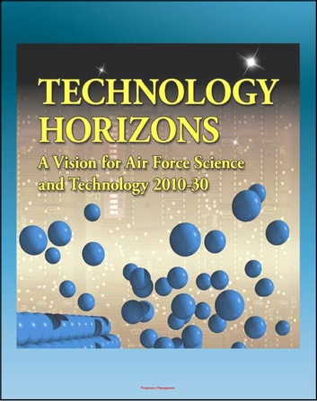 Technology Horizons: A Vision for Air Force Science and Technology 2010-30 - Aircraft, Radar, Missiles, Satellites, Directed Energy, Launch Systems, ASAT, Cyber Systems ebook by Progressive Management