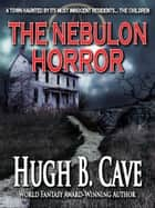 The Nebulon Horror ebook by Hugh B. Cave