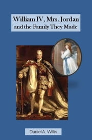William IV, Mrs. Jordan, and the Family They Made ebook by Daniel Willis