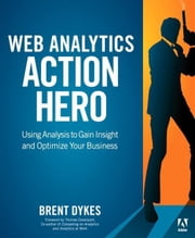 Web Analytics Action Hero: Using Analysis to Gain Insight and Optimize Your Business ebook by Dykes, Brent