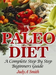 Paleo Diet: A Complete Step-by-Step Beginner's Guide ebook by Judy A Smith