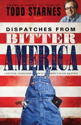 Dispatches from Bitter America: A Gun Toting, Chicken Eating Son of a Baptist's Culture War Stories ebook by Todd Starnes
