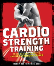 Cardio Strength Training - Torch Fat, Build Muscle, and Get Stronger Faster ebook by Robert dos Remedios