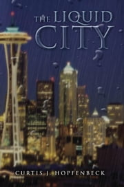 THE LIQUID CITY ebook by Curtis J. Hopfenbeck