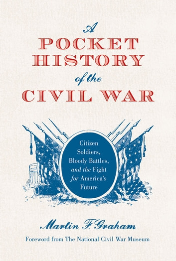 A Pocket History of the Civil War - Citizen Soldiers, Bloody Battles, and the Fight for America's Future ebook by Martin Graham