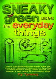 Sneaky Green Uses for Everyday Things: How to Craft Eco-Garments and Sneaky Snack Kits, Create Green Cleaners, and more - How to Craft Eco-Garments and Sneaky Snack Kits, Create Green Cleaners, and more ebook by Cy Tymony
