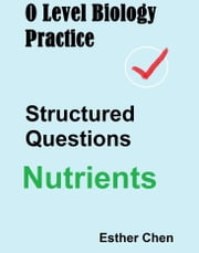 O Level Biology Practice Structured Questions Nutrients ebook by Esther Chen