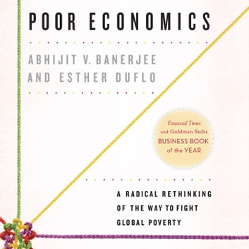 Poor Economics - A Radical Rethinking of the Way to Fight Global Poverty audiobook by Abhijit V. Banerjee,Esther Duflo