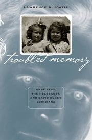 Troubled Memory - Anne Levy, the Holocaust, and David Duke's Louisiana ebook by Lawrence N. Powell