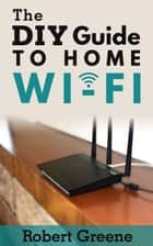 The DIY Guide to Home Wi-Fi ebook by Robert Greene
