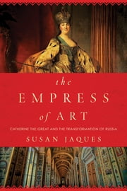 The Empress of Art: Catherine the Great and the Transformation of Russia ebook by Susan Jaques