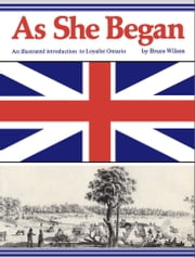 As She Began - An Illustrated Introduction to Loyalist Ontario ebook by Bruce Wilson