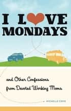 I Love Mondays - And Other Confessions from Devoted Working Moms ebook by Michelle Cove