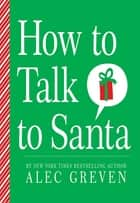 How to Talk to Santa ebook by Alec Greven,Kei Acedera