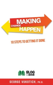 Making Change Happen - 10 Steps to Getting it Done ebook by George Vukotich, Ph.D.