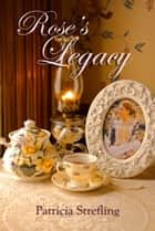 Rose's Legacy ebook by Patricia Strefling