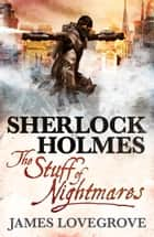 Sherlock Holmes - The Stuff of Nightmares ebook by James Lovegrove